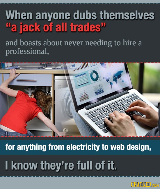 When anyone dubs themselves a jack of all trades' and boasts about never needing to hire a professional, for anything from electricity to web design,