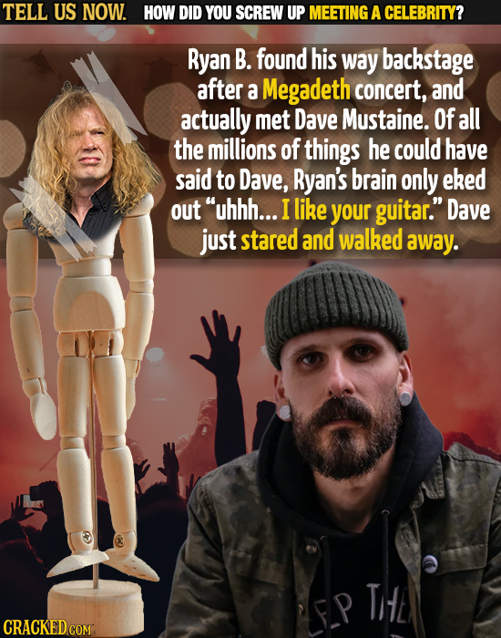 TELL US NOW. HOW DID YOU SCREW UP MEETING A CELEBRITY? Ryan B. found his way backstage after a Megadeth concert, and actually met Dave Mustaine. Of al