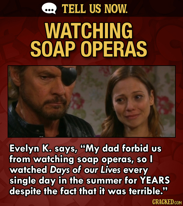 TELL US NOW. WATCHING SOAP OPERAS Evelyn K. says, My dad forbid US from watching soap operas, so I watched Days of our Lives every single day in the