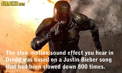 CRACKEDOO CONT The slow motion sound effect you hear in Dredd was based on a Justin Bieber song that had been slowed down 800 times.