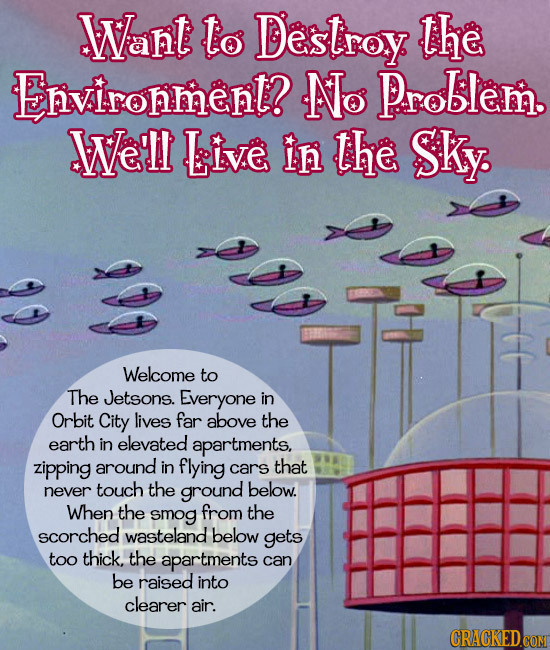 Want Lo Destroy: the Environmenl? No Problem. Well Live in the Sky Welcome to The Jetsons. Everyone in Orbit City lives far above the earth in elevate