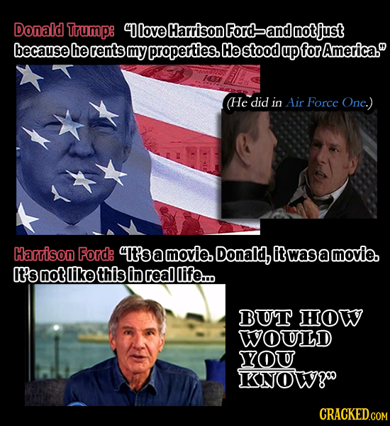 Donald Trump: 4love Harrison Ford and notjust because he rents my properties. He stood up for America. He did in Air Force One.) Harrison Ford: It's