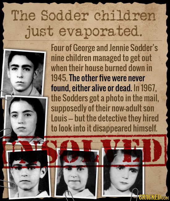 The Sodder children just evaporated. Four of George and Jennie Sodder's nine children managed to get out when their house burned down in 1945. The oth