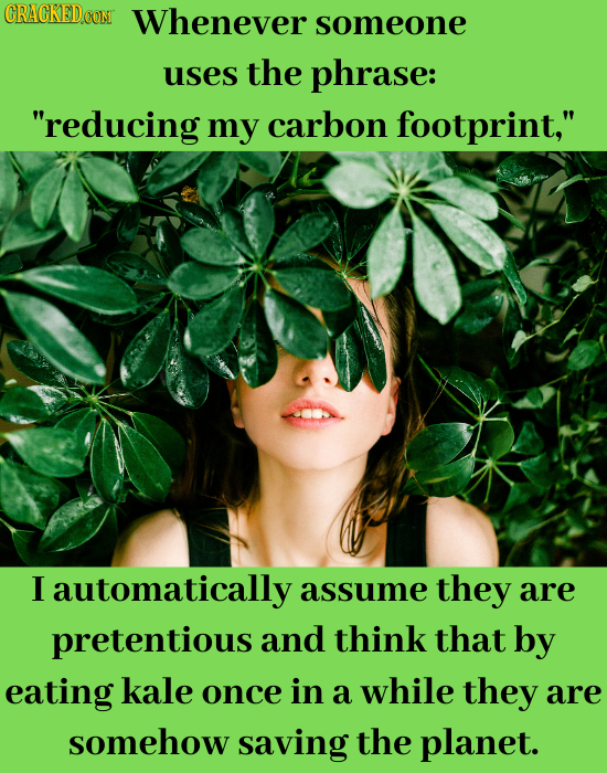 CRACKED.CON Whenever someone uses the phrase: reducing my carbon footprint, I automatically assume they are pretentious and think that by eating kal