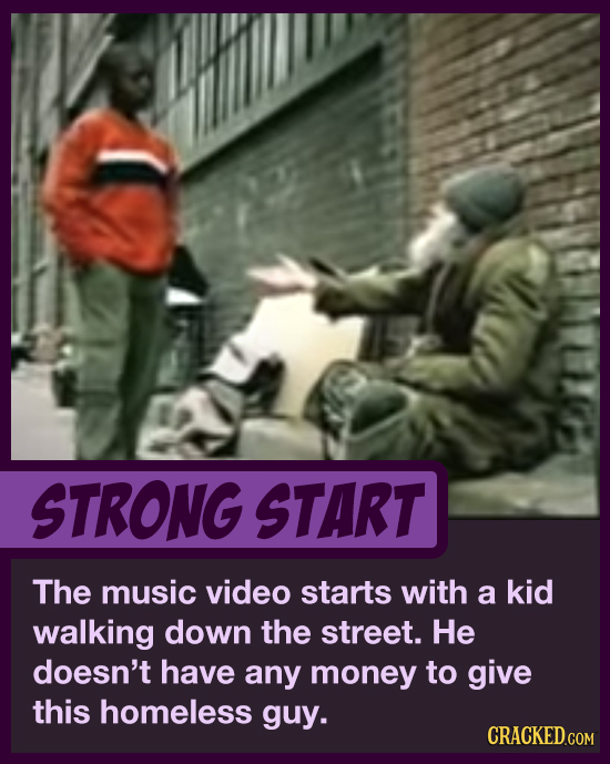 STRONG START The music video starts with a kid walking down the street. He doesn't have any money to give this homeless guy. CRACKED.COM