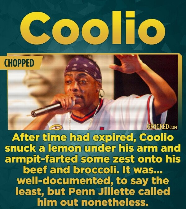 Coolio CHOPPED CRACKEDGO After time had expired, Coolio snuck a lemon under his arm and armpit-farted some zest onto his beef and broccoli. It was...