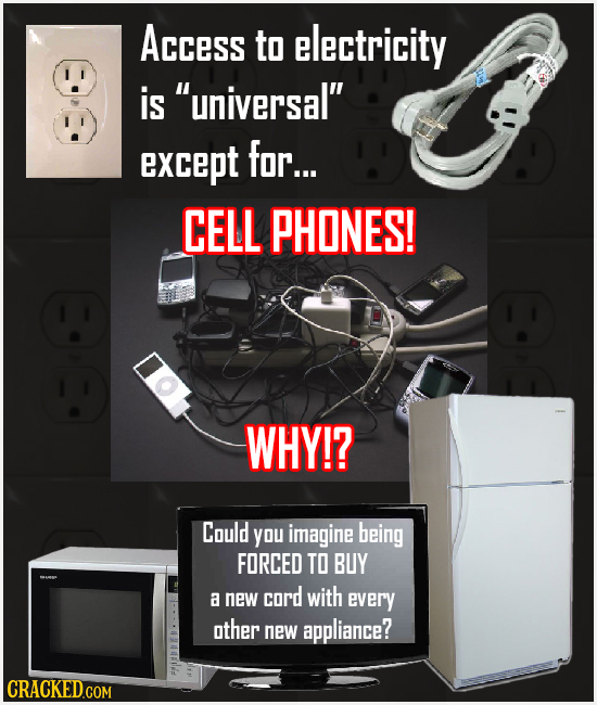 Access to electricity is universal' except for... CELL PHONES! WHY!? Could you imagine being FORCED TO BUY a new cord with every other new appliance