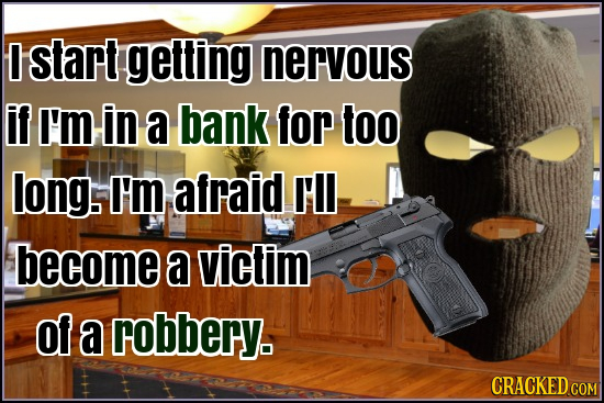 D start getting nervous if I'm in a bank for too long. I'm afraid Il become a victim Of a robbery. CRACKED cO COM