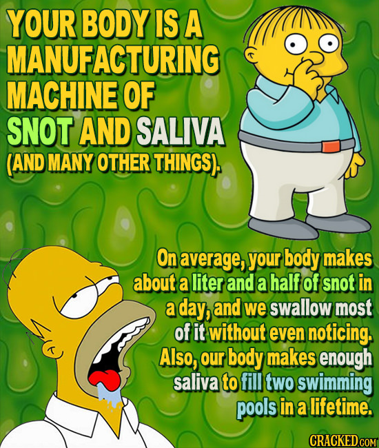 YOUR BODY IS A MANUFACTURING MACHINE OF SNOT AND SALIVA (AND MANY OTHER THINGS) On average, your body makes about a liter and a half of snot in a day,