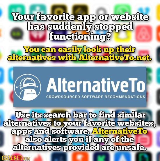 Your favorite app or website has suddenly stopped functioning? You can easily look their alternatives with AlternativeTo.net. AlternativeTo CROWDSOURC