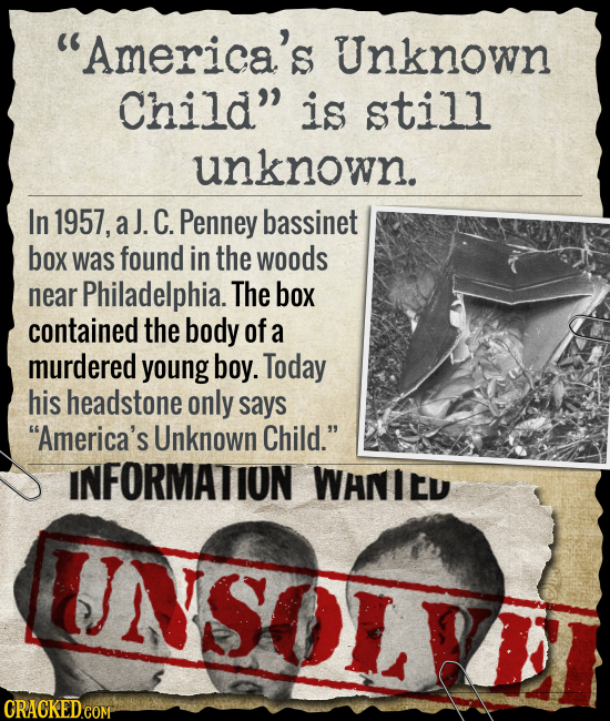 America's Unknown Child is still unknown. In 1957, aJ. C. Penney bassinet box was found in the woods near Philadelphia. The box contained the body o