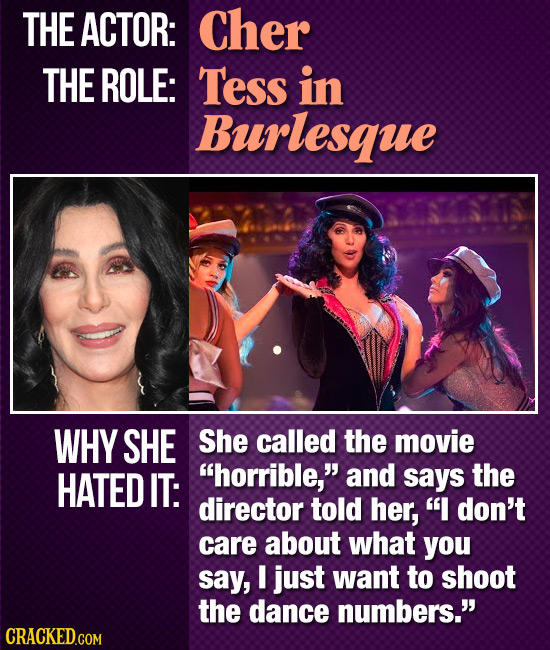 THE ACTOR: Cher THE ROLE: Tess in Burlesque WHY SHE She called the movie HATED IT: horrible, and says the director told her,  don't care about what