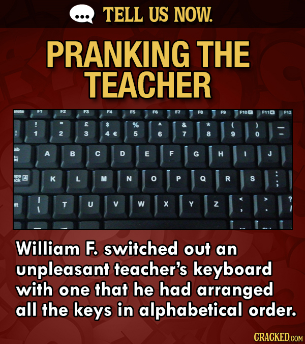 TELL US NOW. PRANKING THE TEACHER F106 F110 F12 E 2 3 5 6 7 8 9 0 A B C D E F G H BDS A K L M N P R S T U V W X Y Z William F. switched out an unpleas