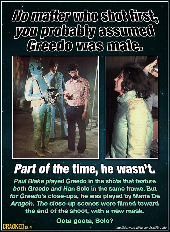 No matter who shot first, you probably assumed Greedo was male Part of the time, he wasn't. Paul Blake played Greedo in the shots that feature both Gr
