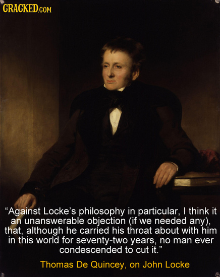CRACKED Against Locke's philosophy in particular, L think it an unanswerable objection (if we needed any), that, although he carried his throat about