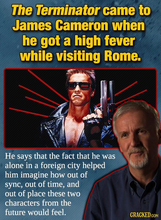 The Terminator came to James Cameron when he got a high fever while visiting Rome. CO He says that the fact that he was alone in a foreign city helped