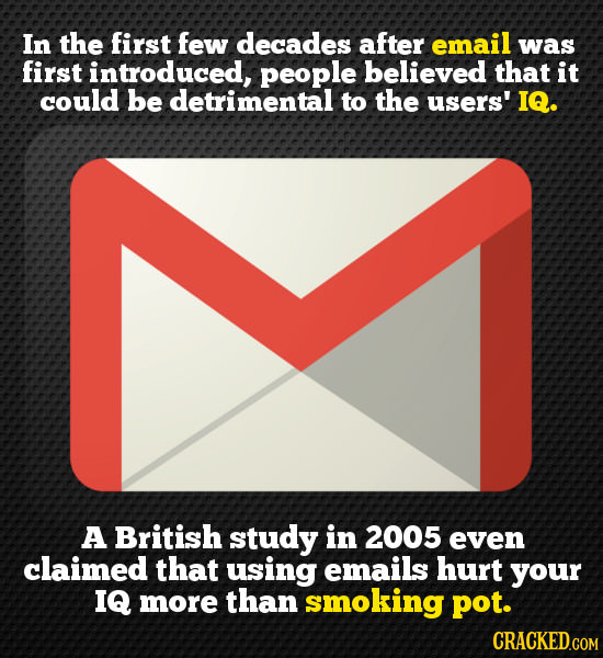 In the first few decades after email was first introduced, people believed that it could be detrimental to the users' IQ. A British study in 2005 even