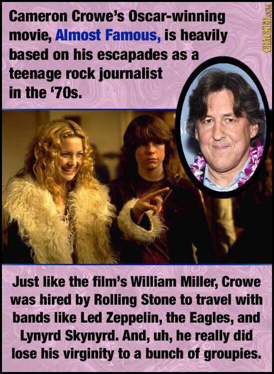 Cameron Crowe's Oscar-winning movie, Almost Famous, is heavily based on his escapades as a GRAUN teenage rock journalist in the '70s. Just like the fi