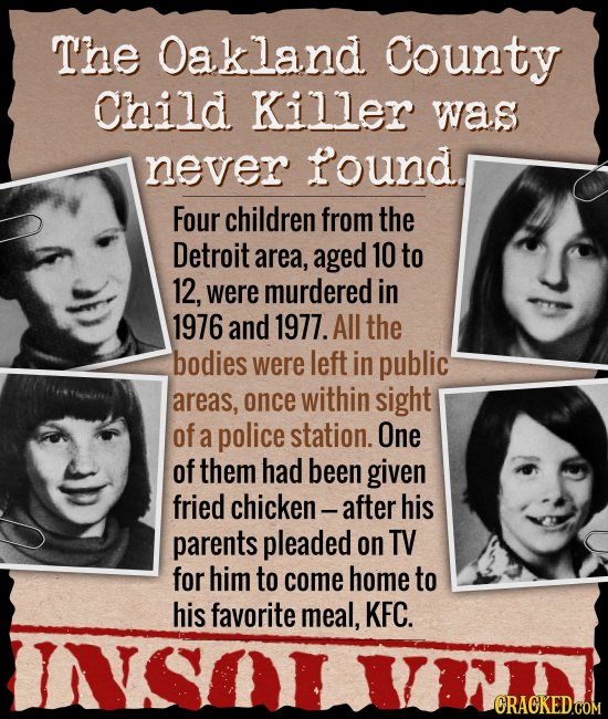 The Oakland County Child Killer was never found. Four children from the Detroit area, aged 10 to 12, were murdered in 1976 and 1977. All the bodies we