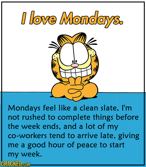 0 love Mondays. Mondays feel like a clean slate, I'm not rushed to complete things before the week ends, and a lot of my CO-workers tend to arrive lat