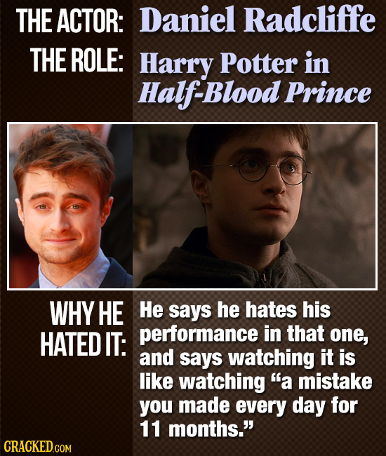 THE ACTOR: Daniel Radcliffe THE ROLE: Harry Potter in Half-Blood Prince WHY HE He says he hates his HATED IT: performance in that one, and says watchi