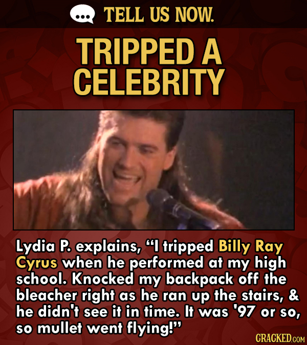 TELL US NOW. TRIPPED A CELEBRITY Lydia P. explains, I tripped Billy Ray Cyrus when he performed at my high school. Knocked my backpack off the bleach
