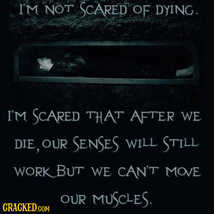 I'M NOT SCARED OF DYING. I'm SCARED THAT AFTER WE DIE, OUR SENSES WILL STILL WORKBUT WE CAN'T MOVE OUR MUSCLES.