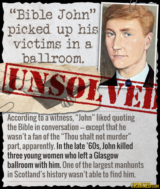Bible John picked up his victims in a ba allroom. UNSOL According to a witness, John liked quoting the Bible in conversation- except that he wasn'