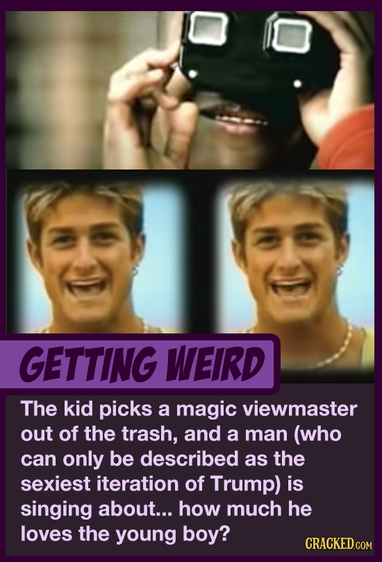 GETTING WEIRD The kid picks a magic viewmaster out of the trash, and a man (who can only be described as the sexiest iteration of Trump) is singing ab