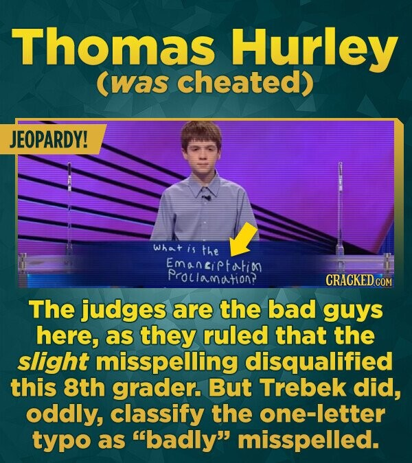 Thomas Hurley (was cheated) JEOPARDY! What is the Emaneiptortin PrOlamation? CRACKEDo The judges are the bad guys here, as they ruled that the slight