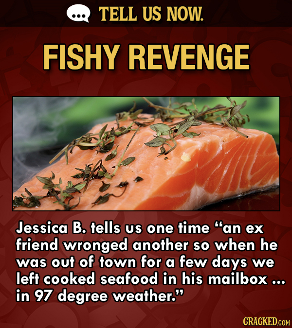 TELL US NOW. FISHY REVENGE Jessica B. tells US one time an ex friend wronged another so when he was out of town for a few days we left cooked seafood