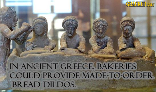 CRACKEDco CON IN ANCIENT GREECE, BAKERIES COULD PROVIDE MADE-TO-ORDER BREAD DILDOS.