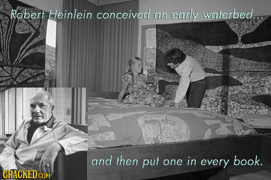 Robert Heinlein conceived waterbed... an early and then put book. one in every CRACKED COM