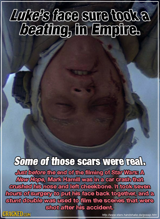 Luke's face sure took a beating, in Empire Some of those scars were real Just before the end of the filming of Star Wars: A New Hope, Mark Hamill was
