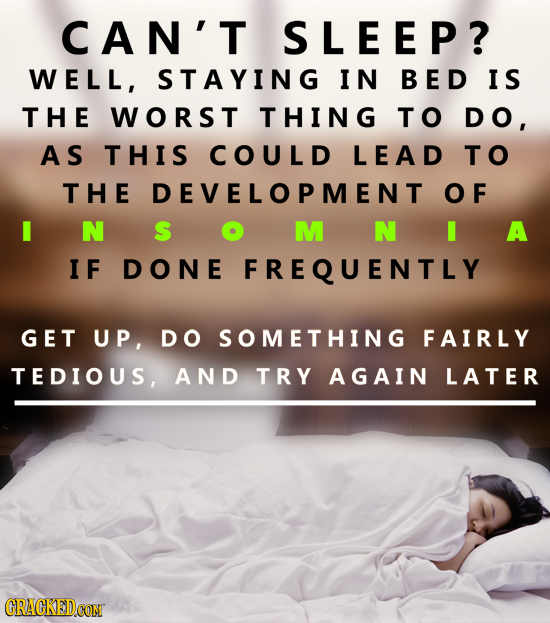 CAN'T SLEEP? WELL, STAYING IN BED IS THE WORST THING TO DO, AS THIS COULD LEAD TO THE DEVELOPMENT OF I N S M N I A I F DONE FREQUENTLY GET UP, DO SOME
