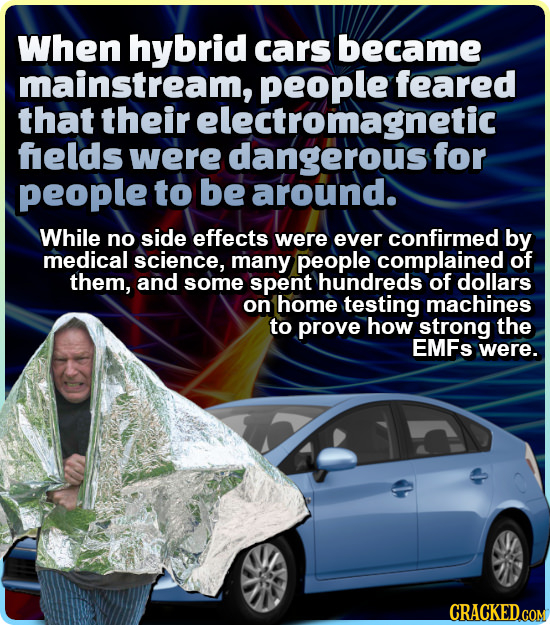 When hybrid cars became mainstream, people feared that their electromagnetic felds were dangerous for people to be around. While no side effects were