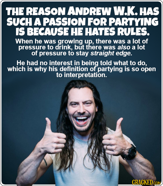 THE REASON ANDREW W.K. HAS SUCH A PASSION FOR PARTYING IS BECAUSE HE HATES RULES. When he was growing up, there was a lot of pressure to drink, but th