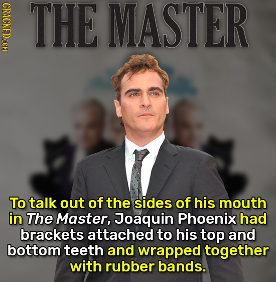 CRACKED COM THE MASTER To talk out of the sides of his mouth in The Master, Joaquin Phoenix had brackets attached to his top and bottom teeth and wrap