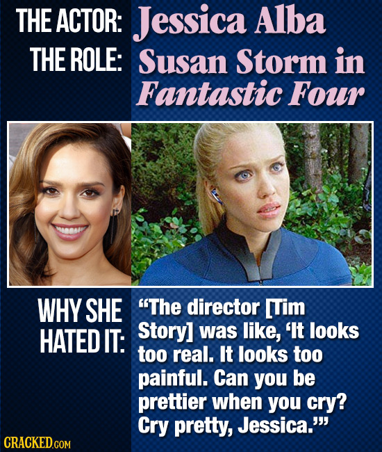 THE ACTOR: Jessica Alba THE ROLE: Susan Storm in Fantastic Four WHY SHE The director [Tim HATED IT: Story] was like, 'It looks too real. It looks too