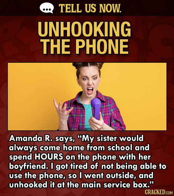 TELL US NOW. UNHOOKING THE PHONE Amanda R. says, My sister would always come home from school and spend HOURS on the phone with her boyfriend. I got