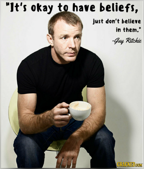 It's okay to have beliefs, just don't believe in them. -guy Ritchie