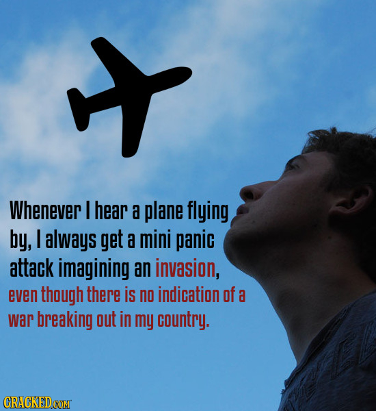 x Whenever I hear a plane flying by, I always get a mini panic attack imagining an invasion, even though there is no indication of a war breaking out