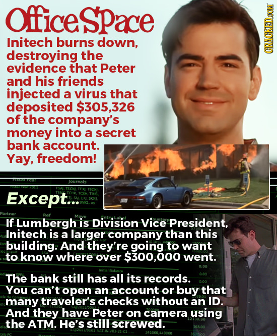 Officespace Initech burns down, destroying the CRACKED.CON evidence that Peter and his friends injected a virus that deposited $305,326 of the company