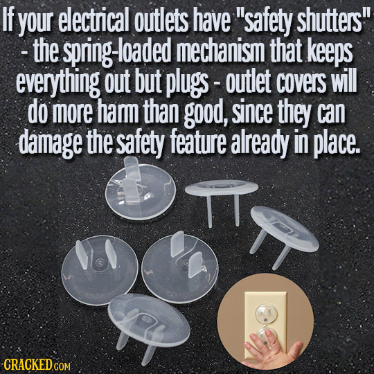 If your electrical outlets have safety shutters! - the spring-loade mechanism that keeps everything out but plugs- - outlet covers will do more hamm