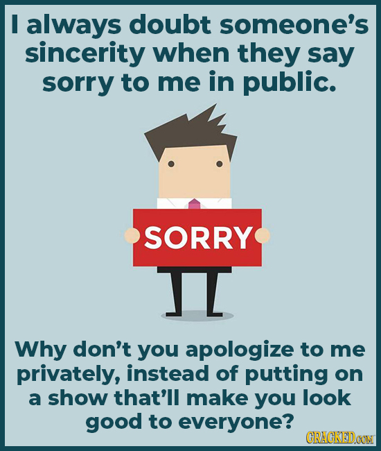 I always doubt someone's sincerity when they say sorry to me in public. SORRY TI Why don't you apologize to me privately, instead of putting on a show