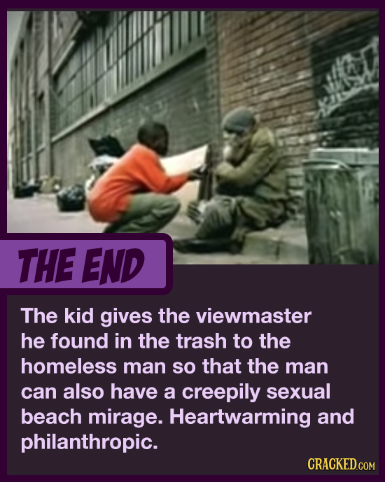 THE END The kid gives the viewmaster he found in the trash to the homeless man so that the man can also have a creepily sexual beach mirage. Heartwarm