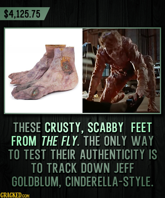 $4,125.75 THESE CRUSTY, SCABBY FEET FROM THE FLY. THE ONLY WAY TO TEST THEIR AUTHENTICITY IS TO TRACK DOWN JEFF GOLDBLUM, CINDERELLA-STYLE.