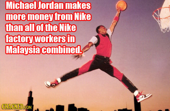 Michael Jordan makes more money from Nike thanall Of the Nike factory workers in Malaysia combined.