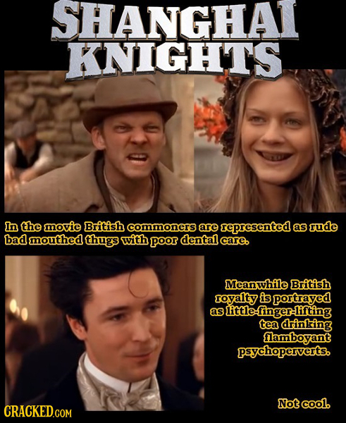 SHANGHAT KNIGHTS In the movie British commoners are represented as rude bad mouthed thugs with poor dental care. Meanwhile British royalty is portraye