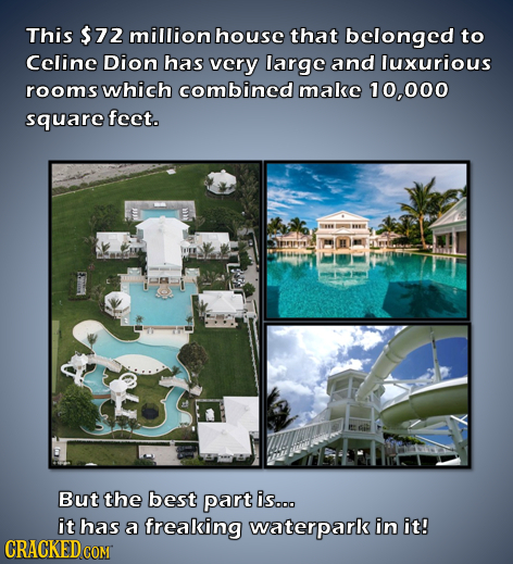 This $72 million house that belonged to Celine Dion has very large and luxurious rooms which combined make 10,000 square fect. prrey But the best part